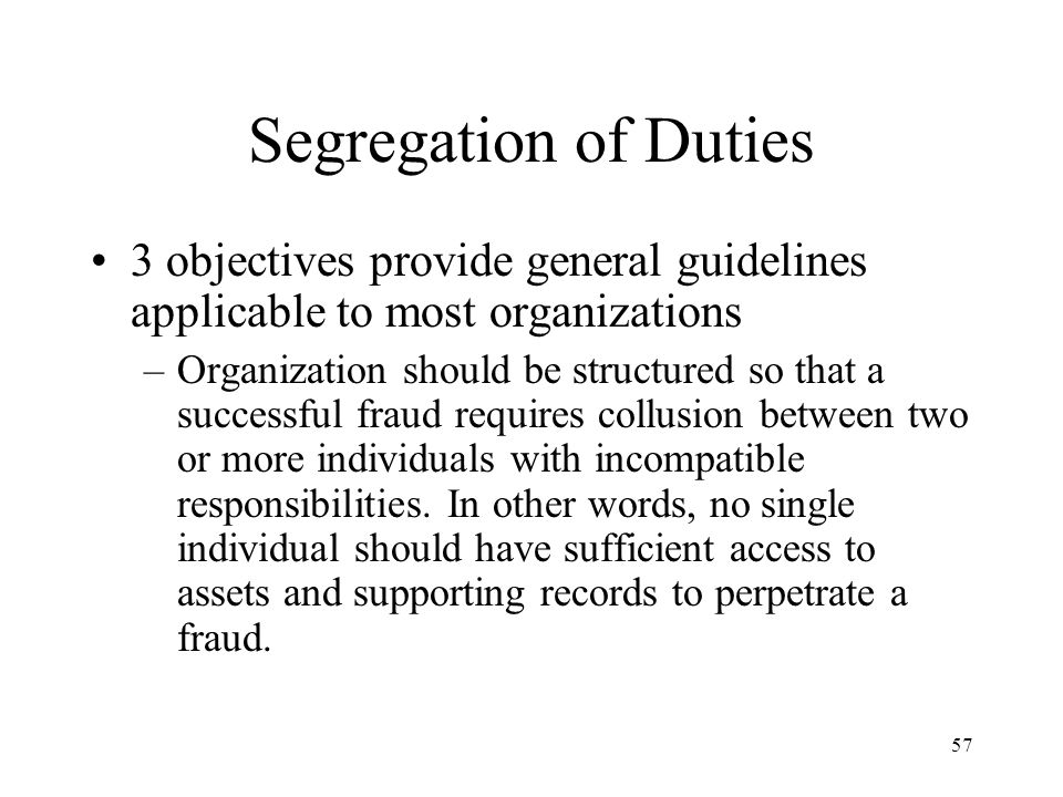 58 Segregation of Duties in IT Computer errors are programming errors that are, in fact, human errors; no computer has ever perpetrated a fraud unless programmed to do so by a human Separating computer processing functions, therefore, serves no purpose