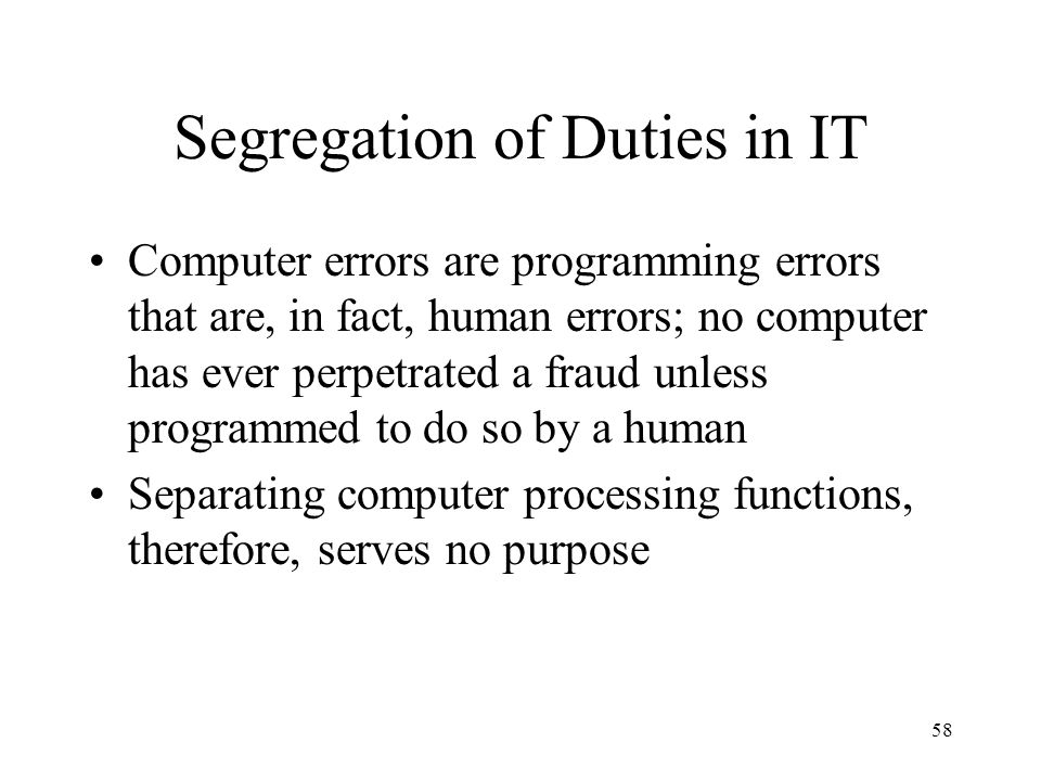 59 Segregation of Duties in IT Segregation of duties still plays a role in IT environment Once proper functioning of a program is established at system implementation, its integrity must be preserved throughout the application's life cycle.