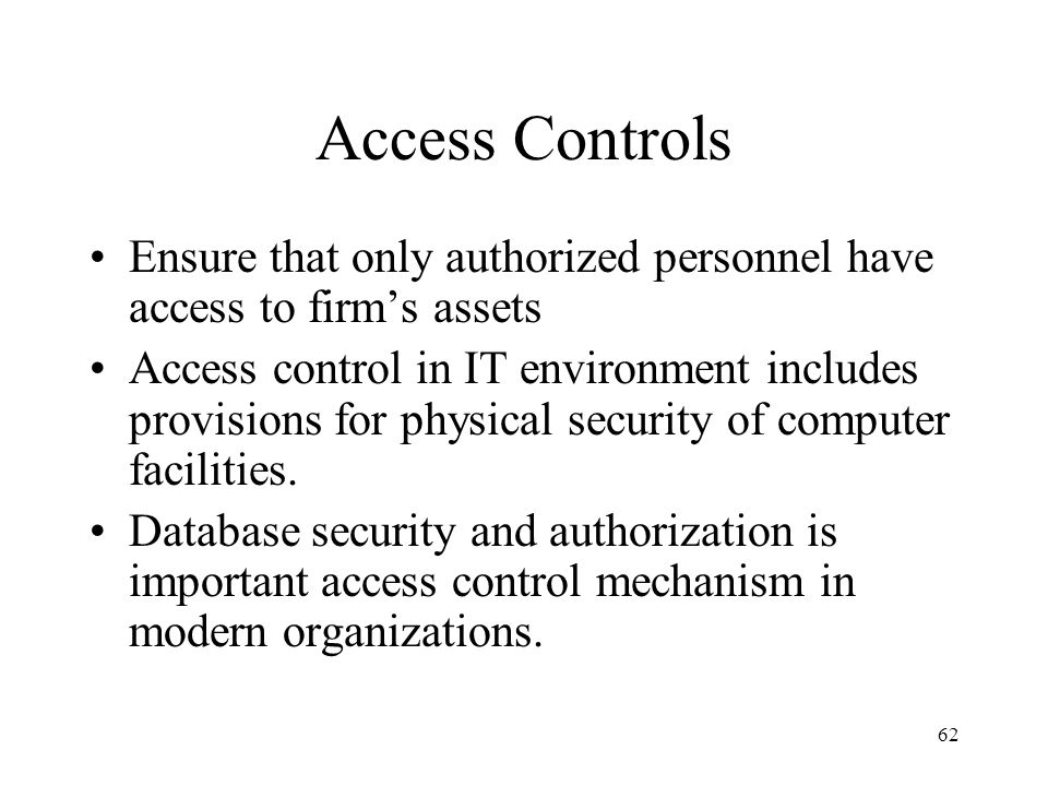 63 Access Control in IT Environment Limit personnel access authority Restrict access to computer programs Provide physical security for data processing center Ensure adequate backup for data files Provide disaster recovery capability