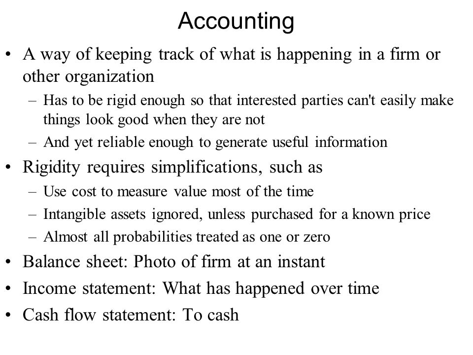 Details T-Accounts –Show individual transactions, each in two places If you buy something, decreases cash, increases assets Sell something, the other way If they don t balance — sell for more than book value — the difference Goes to income, and eventually to Firm equity –And eventually feed into income and from there to balance sheet Matching principle: How to decide to what period an expenditure or outcome is allocated.