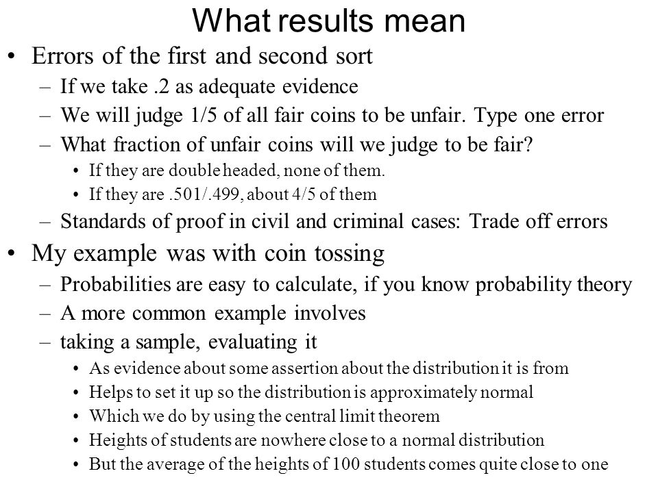 Inferential Statistics We look at a sample, –Estimate the characteristics of the population it is drawn from –In particular, mean and standard deviation First problem is getting a fair sample –To determine % of rotten apples in a crate, check the ones at the top.