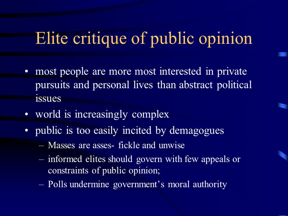 Popular Defense of Public Opinion Collective Public Opinion more sophisticated and rational than individual level opinion Evidence –is relatively stable –changes in predictable ways to events and public affairs –Collective public is more capable and competent than individual surveys suggest