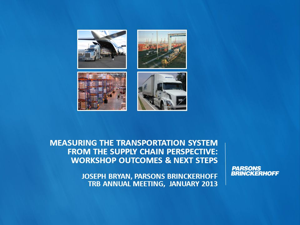 Measuring the Transportation System from a Supply Chain Perspective TRB Conference, Irvine CA, July 2012 Built on TRB SR 304 on national transport data strategy SHRP2 Funded Attendees: