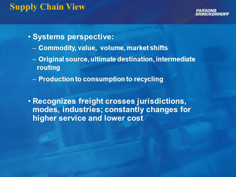 Supply Chain View Different from traditional public perspective – Mode specific, usually bounded by regional geography Calls for broader, interrelated, intermodal view: – New inputs: cost, routing, staging, etc.