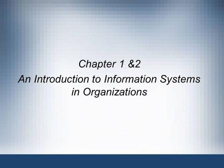 Chapter 1 &2 An Introduction to Information Systems in Organizations.