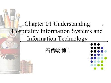 Chapter 01 Understanding Hospitality Information Systems and Information Technology 石岳峻 博士.