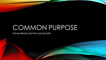 COMMON PURPOSE Survey Results and the way forward.