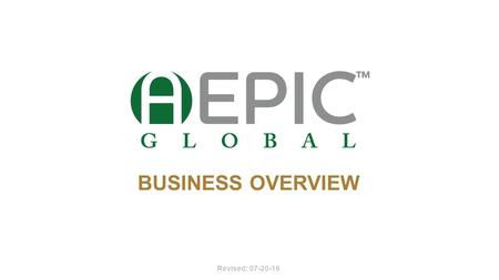 BUSINESS OVERVIEW Revised: 07-20-16. DISCLAIMERS Aepic Global and/or its affiliates, make no claims as to your income potential. As a company, such statistical.