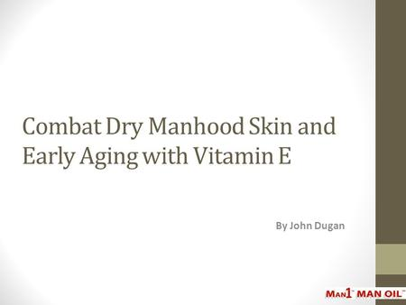 Combat Dry Manhood Skin and Early Aging with Vitamin E By John Dugan.