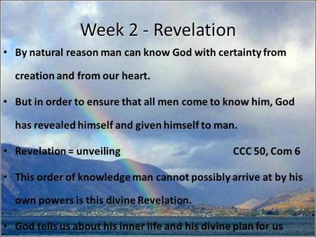 Week 2 - Revelation By natural reason man can know God with certainty from creation and from our heart. But in order to ensure that all men come to know.