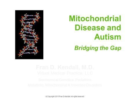 Fran D. Kendall, M.D. Virtual Medical Practice, LLC Biochemical Genetics, Pediatrics Metabolic, Mitochondrial & Inherited Disorders Mitochondrial Disease.