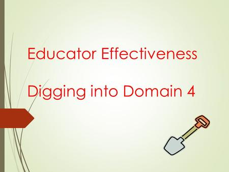 Educator Effectiveness Digging into Domain 4. Educator Effectiveness in PA  PDE has been working since 2010 to develop an educator effectiveness model.