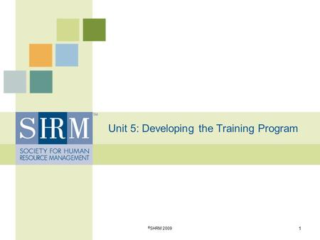 Unit 5: Developing the Training Program 1 © SHRM 2009.