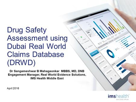 Drug Safety Assessment using Dubai Real World Claims Database (DRWD) April 2016 Dr Sangameshwar B Mahagaonkar MBBS, MD, DNB Engagement Manager, Real World.