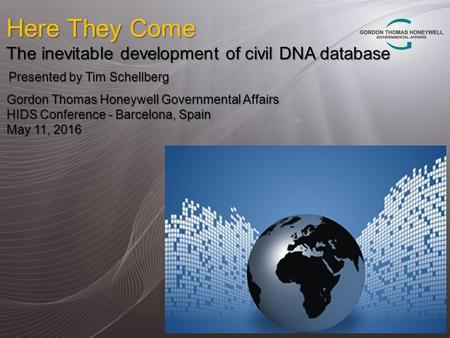 Here They Come The inevitable development of civil DNA database Presented by Tim Schellberg Gordon Thomas Honeywell Governmental Affairs HIDS Conference.