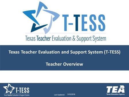Last Updated: 5/12/2016 Texas Teacher Evaluation and Support System (T-TESS) Teacher Overview.