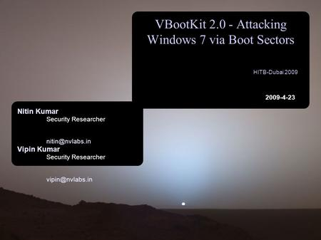 VBootKit 2.0 - Attacking Windows 7 via Boot Sectors HITB-Dubai 2009 2009-4-23 Nitin Kumar Security Researcher Vipin Kumar Security Researcher.