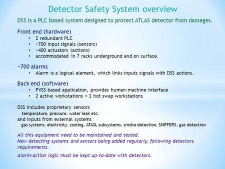 Detector Safety System overview DSS is a PLC based system designed to protect ATLAS detector from damages. Front end (hardware) 2 redundant PLC ~700 input.
