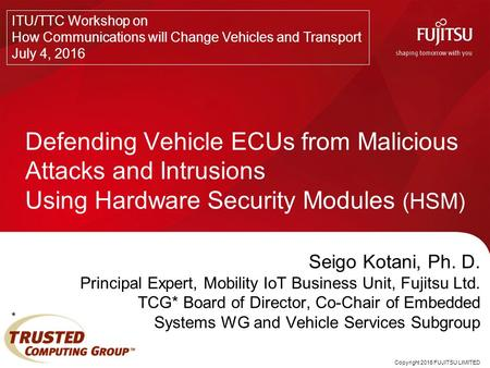 Copyright 2016 FUJITSU LIMITED Seigo Kotani, Ph. D. Principal Expert, Mobility IoT Business Unit, Fujitsu Ltd. TCG* Board of Director, Co-Chair of Embedded.