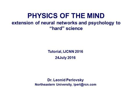 "PHYSICS OF THE MIND extension of neural networks and psychology to ""hard"" science Dr. Leonid Perlovsky Northeastern University, Tutorial,"