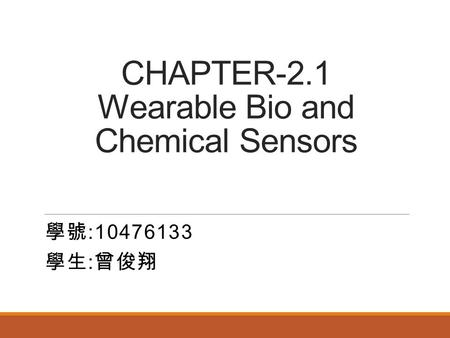 CHAPTER-2.1 Wearable <strong>Bio</strong> and Chemical Sensors 學號 :10476133 學生 : 曾俊翔.