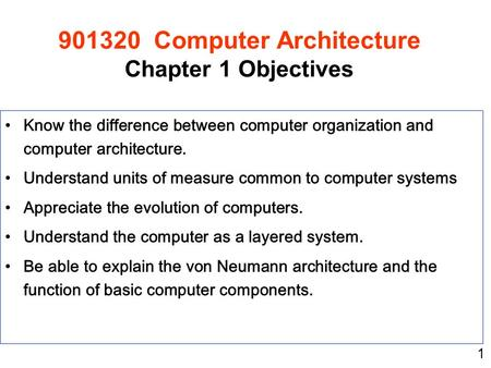 1 Know the difference between computer organization and computer architecture. Understand units of measure common to computer systems Appreciate the evolution.