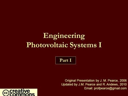 Engineering Photovoltaic Systems I Part I Original Presentation by J. M. Pearce, 2006 Updated by J.M. Pearce and R. Andews, 2010