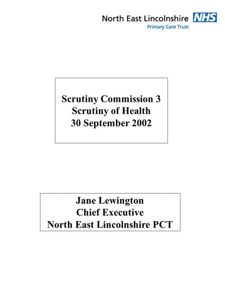 Scrutiny Commission 3 Scrutiny of Health 30 September 2002 Jane Lewington Chief Executive North East Lincolnshire PCT.