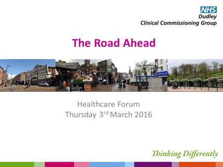 The Road Ahead Healthcare Forum Thursday 3 rd March 2016.