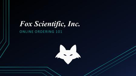 Fox Scientific, Inc. ONLINE ORDERING 101. Welcome to our website On our main page you can find current promotions, the vendors we offer, technical references.