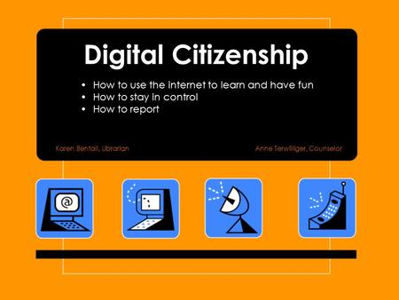 Digital Citizenship How to use the internet to learn and have fun How to stay in control How to report Karen Bentall, LibrarianAnne Terwilliger, Counselor.
