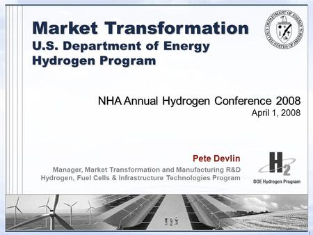 1 NHA Annual Hydrogen Conference 2008 April 1, 2008 Pete Devlin Manager, Market Transformation and Manufacturing R&D Hydrogen, Fuel Cells & Infrastructure.