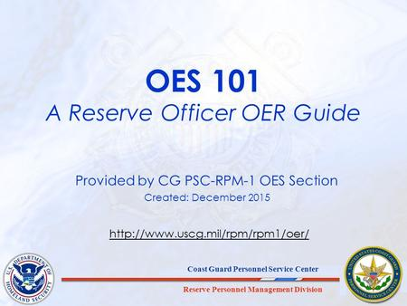 Reserve Personnel Management Division Coast Guard Personnel Service Center OES 101 A Reserve Officer OER Guide Provided by CG PSC-RPM-1 OES Section Created:
