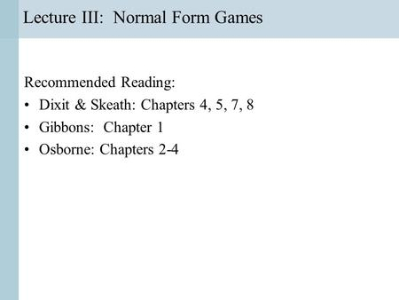 Lecture III: Normal Form Games Recommended Reading: Dixit & Skeath: Chapters 4, 5, 7, 8 Gibbons: Chapter 1 Osborne: Chapters 2-4.