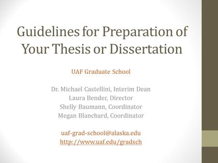 Guidelines for Preparation of Your Thesis or Dissertation UAF Graduate School Dr. Michael Castellini, Interim Dean Laura Bender, Director Shelly Baumann,