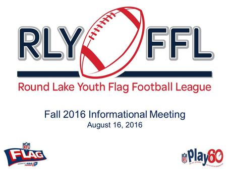 "Fall 2016 Informational Meeting August 16, 2016. Introduction The Round Lake Youth Flag Football League (""RLYFFL"") is a non-profit organization. RLYFFL."