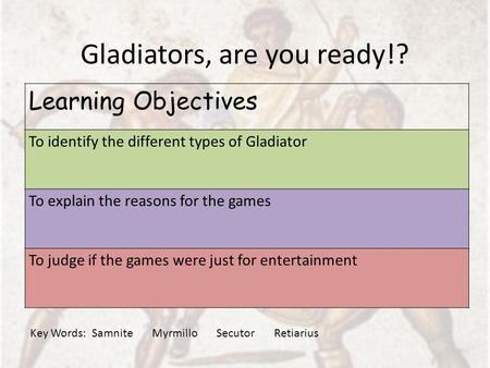 Gladiators, are you ready!? Learning Objectives To identify the different types of Gladiator To explain the reasons for the games To judge if the games.