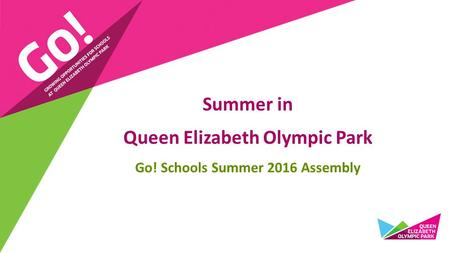Summer in Queen Elizabeth Olympic Park Go! Schools Summer 2016 Assembly.