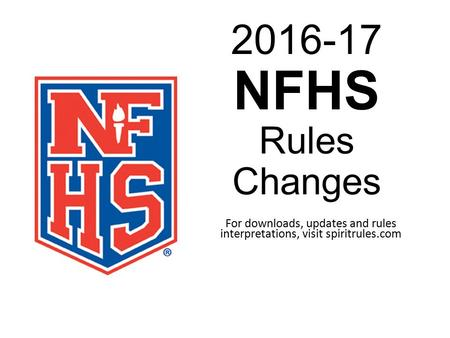 2016-17 NFHS Rules Changes For downloads, updates and rules interpretations, visit spiritrules.com.