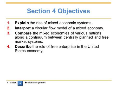 ChapterEconomic Systems 6 6 6 6 Section 4 Objectives 1.Explain the rise of mixed economic systems. 2.Interpret a circular flow model of a mixed economy.