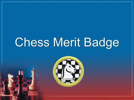 Chess Merit Badge. Requirements 1.Discuss with your merit badge counselor the history of the game of chess. Explain why it is considered a game of planning.