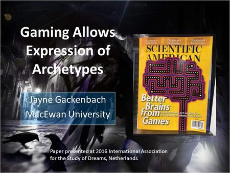 Gaming Allows Expression of Archetypes Jayne Gackenbach MacEwan University Paper presented at 2016 International Association for the Study of Dreams, Netherlands.