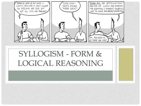 SYLLOGISM - FORM & LOGICAL REASONING. WHAT IS A SYLLOGISM? Syllogism – the formal structure of logical argument. Three statements - Major Premise, Minor.