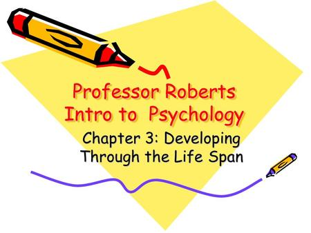 Professor Roberts Intro to Psychology Professor Roberts Intro to Psychology Chapter 3: Developing Through the Life Span.