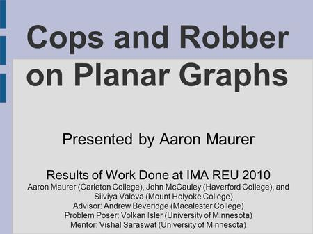 Cops and Robber on Planar Graphs Presented by Aaron Maurer Results of Work Done at IMA REU 2010 Aaron Maurer (Carleton College), John McCauley (Haverford.