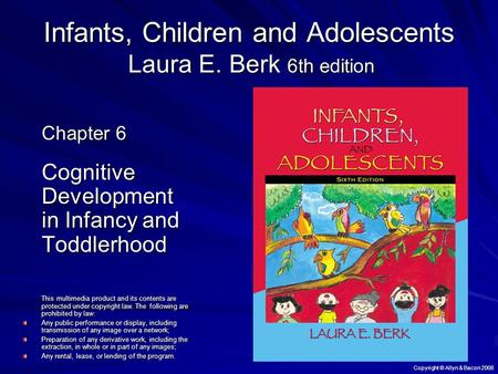 Copyright © Allyn & Bacon 2008 Infants, Children and Adolescents Laura E. Berk 6th edition Chapter 6 Cognitive Development in Infancy and Toddlerhood This.