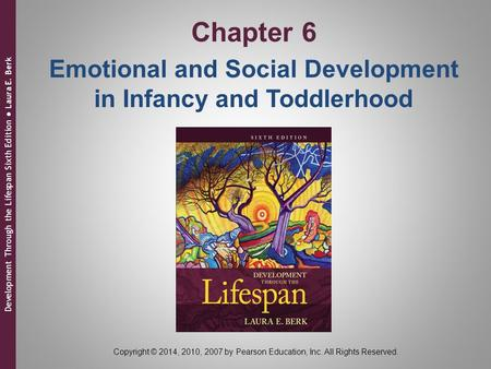 Development Through the Lifespan Sixth Edition ● Laura E. Berk Copyright © 2014, 2010, 2007 by Pearson Education, Inc. All Rights Reserved. Chapter 6 Emotional.