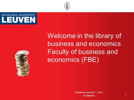 Welcome in the library of business and economics Faculty of business and economics (FBE) 1 Academic year 2011 – 2012 Els Martens.