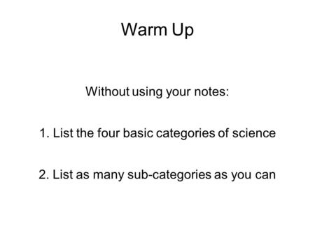 Warm Up Without using your notes: 1. List the four basic categories of science 2. List as many sub-categories as you can.