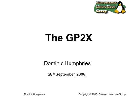 The GP2X Linux handheld Copyright © 2006 - Sussex Linux User GroupDominic Humphries The GP2X Dominic Humphries 28 th September 2006.